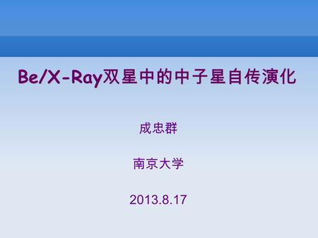 Be/X-Ray 双星中的中子星自传演化 成忠群 南京大学 2013.8.17. Contents 1. Introduction (1) Observed period gap for BeXBs (2) Possible interpretation by the authors 2. What.