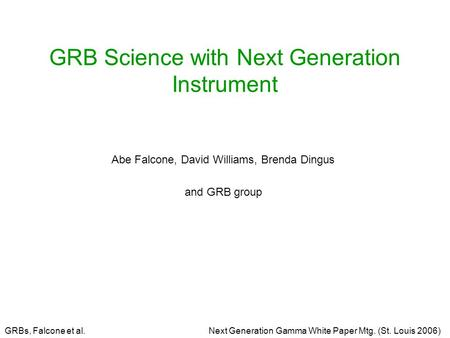 GRBs, Falcone et al.Next Generation Gamma White Paper Mtg. (St. Louis 2006) GRB Science with Next Generation Instrument Abe Falcone, David Williams, Brenda.