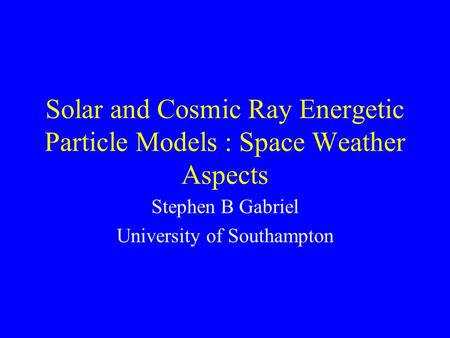 Solar and Cosmic Ray Energetic Particle Models : Space Weather Aspects Stephen B Gabriel University of Southampton.