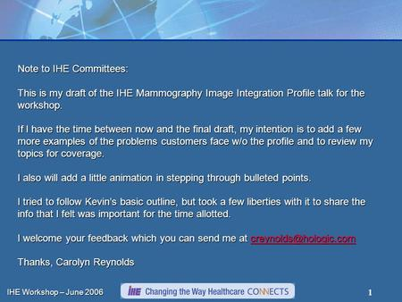 IHE Workshop – June 2006 1 Note to IHE Committees: This is my draft of the IHE Mammography Image Integration Profile talk for the workshop. If I have the.
