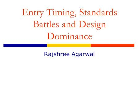 Entry Timing, Standards Battles and Design Dominance Rajshree Agarwal.