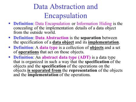 Data Abstraction and Encapsulation  Definition: Data Encapsulation or Information Hiding is the concealing of the implementation details of a data object.