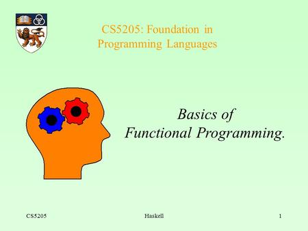 CS5205Haskell1 CS5205: Foundation in Programming Languages Basics of Functional Programming.