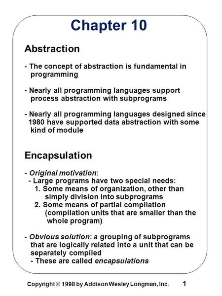 1 Copyright © 1998 by Addison Wesley Longman, Inc. Chapter 10 Abstraction - The concept of abstraction is fundamental in programming - Nearly all programming.