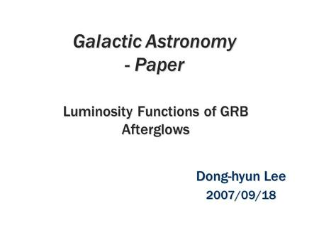 Galactic Astronomy - Paper Luminosity Functions of GRB Afterglows Dong-hyun Lee 2007/09/18.