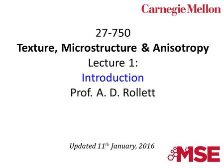 27-750 Texture, Microstructure & Anisotropy Lecture 1: Introduction Prof. A. D. Rollett Updated 11 th January, 2016.