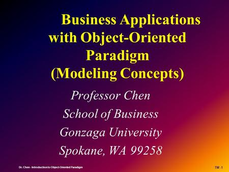 Dr. Chen - Introduction to Object-Oriented Paradigm TM -1 Business Applications with Object-Oriented Paradigm (Modeling Concepts) Professor Chen School.