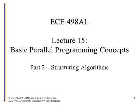 © David Kirk/NVIDIA and Wen-mei W. Hwu, 2007 ECE 498AL, University of Illinois, Urbana-Champaign 1 ECE 498AL Lecture 15: Basic Parallel Programming Concepts.