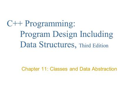 C++ Programming: Program Design Including Data Structures, Third Edition Chapter 11: Classes and Data Abstraction.