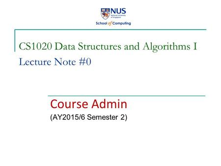 CS1020 Data Structures and Algorithms I Lecture Note #0 Course Admin (AY2015/6 Semester 2)