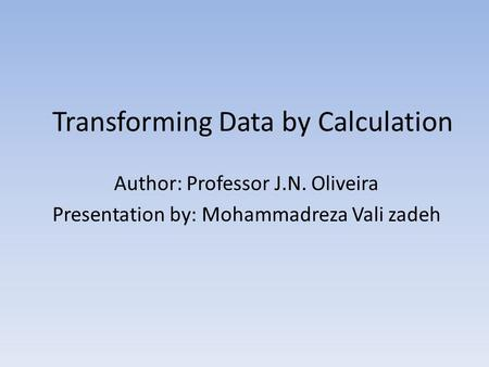 Transforming Data by Calculation Author: Professor J.N. Oliveira Presentation by: Mohammadreza Vali zadeh.
