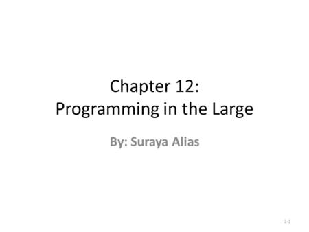 Chapter 12: Programming in the Large By: Suraya Alias 1-1.
