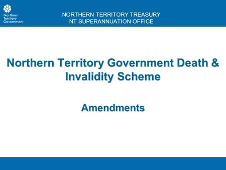 NORTHERN TERRITORY TREASURY NT SUPERANNUATION OFFICE Northern Territory Government Death & Invalidity Scheme Amendments.
