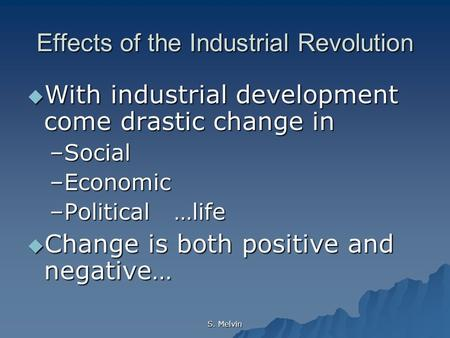 S. Melvin Effects of the Industrial Revolution  With industrial development come drastic change in –Social –Economic –Political …life  Change is both.