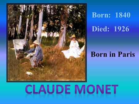 Born: 1840 Died: 1926 Born in Paris. Impressionist art is a style in which the artist captures the image of an object as someone would see it if they.