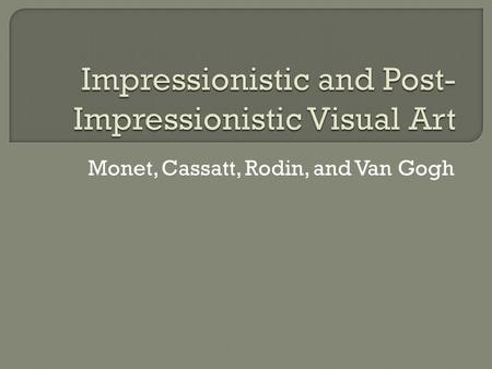 Monet, Cassatt, Rodin, and Van Gogh.  Light and atmosphere  spontaneous/capture a single moment  Outdoors  Name from insult of Journalists/Impression.