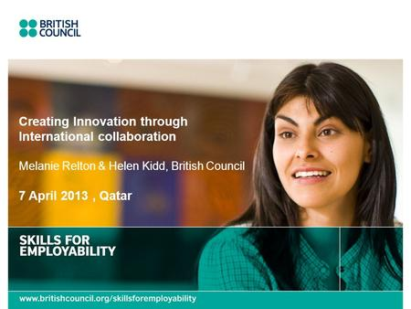 Creating Innovation through International collaboration Melanie Relton & Helen Kidd, British Council 7 April 2013, Qatar.