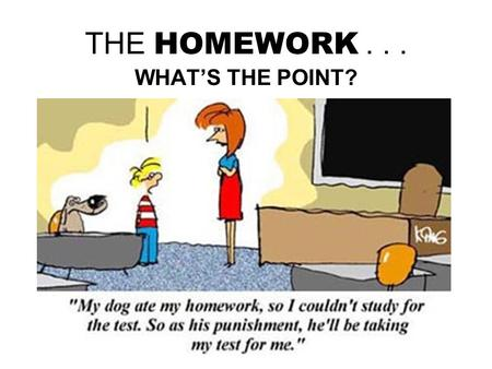 THE HOMEWORK... WHAT'S THE POINT?. GOT TO DO HOMEWORK? Because it's assigned by the teacher, and will be corrected/graded Because quizzes/exams are kind.