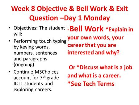 Week 8 Objective & Bell Work & Exit Question –Day 1 Monday Objectives: The student will: Performing touch typing by keying words, numbers, sentences and.