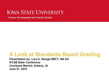 Human Development and Family Studies A Look at Standards Based Grading Presentation by: Lisa G. Stange NBCT, MA Ed IFCSE State Conference Courtyard Marriot,