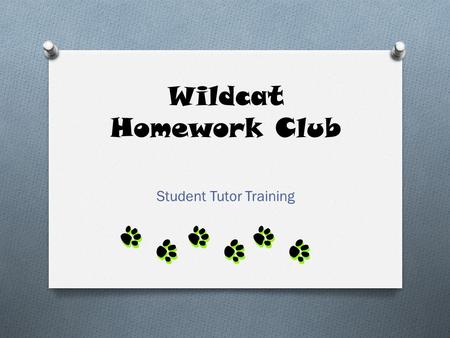 "Wildcat Homework Club Student Tutor Training. Greeting Students O Say, ""Welcome to Homework Club."" O Guide them to a table. O Ask, ""What are your assignments?"""