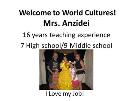 Welcome to World Cultures! Mrs. Anzidei 16 years teaching experience 7 High school/9 Middle school I I Love my Job!