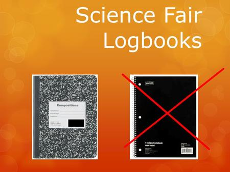 Science Fair Logbooks. Keeping a Logbook  One of the most important aspects of doing a science fair project is documentation.  Every experiment should.