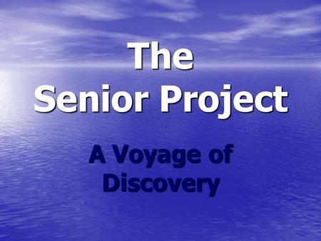 The Senior Project A Voyage of Discovery. Live It Learn It Love It.