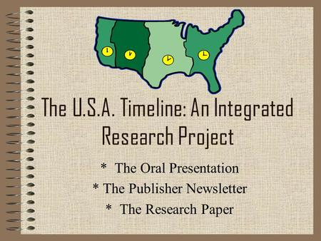 The U.S.A. Timeline: An Integrated Research Project * The Oral Presentation * The Publisher Newsletter * The Research Paper.