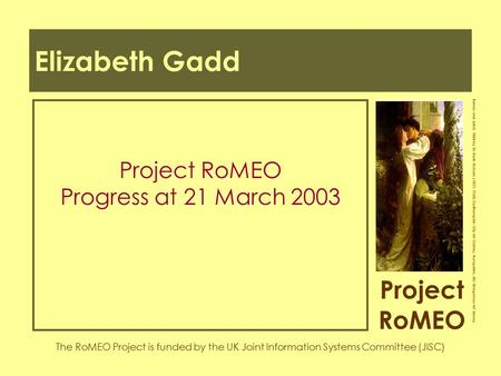 Project RoMEO The RoMEO Project is funded by the UK Joint Information Systems Committee (JISC) Romeo and Juliet, 1884 by Sir Frank Dicksee (1853-1928)