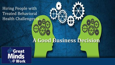 A Good Business Decision Hiring People with Treated Behavioral Health Challenges is…
