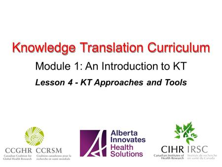 Knowledge Translation Curriculum Module 1: An Introduction to KT Lesson 4 - KT Approaches and Tools.