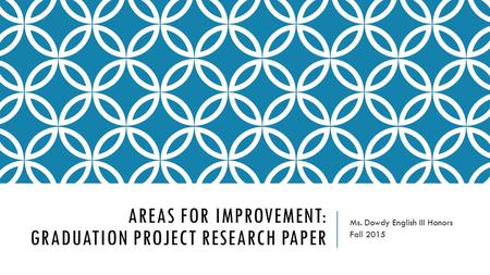 AREAS FOR IMPROVEMENT: GRADUATION PROJECT RESEARCH PAPER Ms. Dowdy English III Honors Fall 2015.