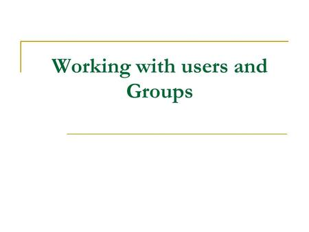 Working with users and Groups. 1. Manage users and group 2. Manage ownership, permissions, and quotas.