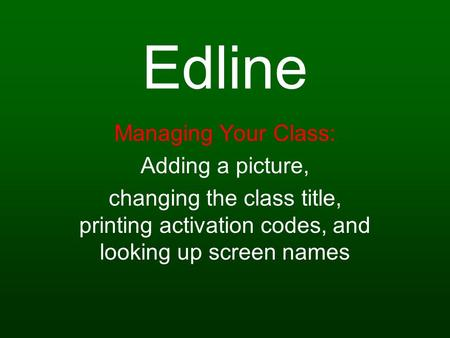 Edline Managing Your Class: Adding a picture, changing the class title, printing activation codes, and looking up screen names.
