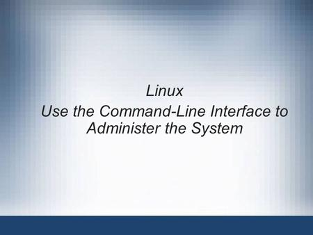 Linux Use the Command-Line Interface to Administer the System.