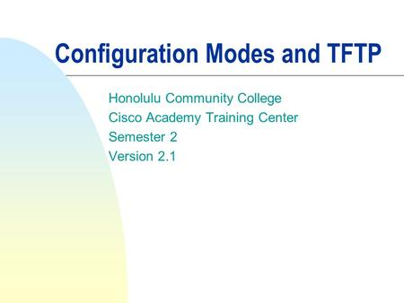 Configuration Modes and TFTP Honolulu Community College Cisco Academy Training Center Semester 2 Version 2.1.