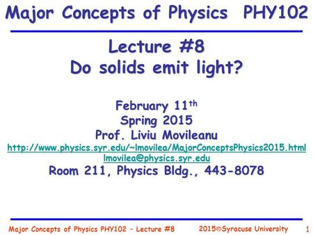 Major Concepts of Physics PHY102 – Lecture #8 1 2015  Syracuse University Lecture #8 Do solids emit light? February 11 th Spring 2015 Prof. Liviu Movileanu.
