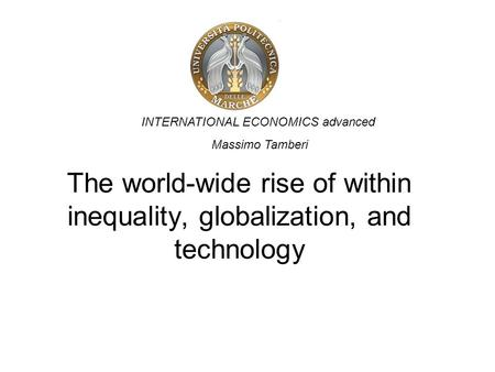 The world-wide rise of within inequality, globalization, and technology INTERNATIONAL ECONOMICS advanced Massimo Tamberi.