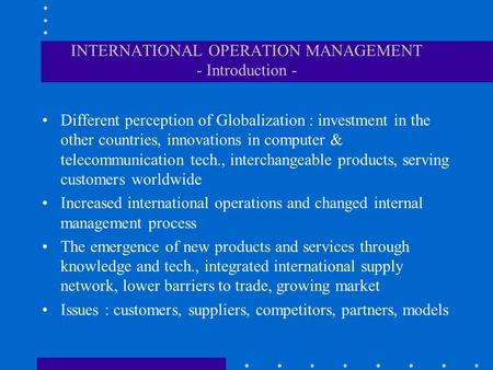 INTERNATIONAL OPERATION MANAGEMENT - Introduction - Different perception of Globalization : investment in the other countries, innovations in computer.