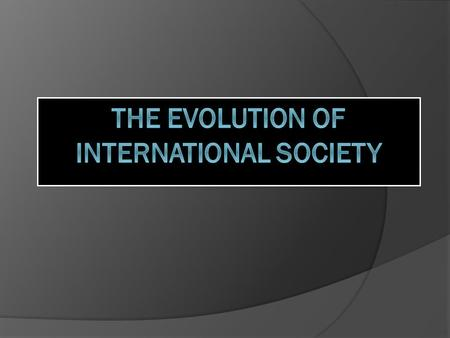 Origins and Definitions of International Society  International society is an association of member states who not only interact across international.