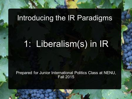 Introducing the IR Paradigms 1: Liberalism(s) in IR Prepared for Junior International Politics Class at NENU, Fall 2015.