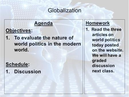Globalization Agenda Objectives: 1.To evaluate the nature of world politics in the modern world. Schedule: 1.Discussion Homework 1. Read the three articles.