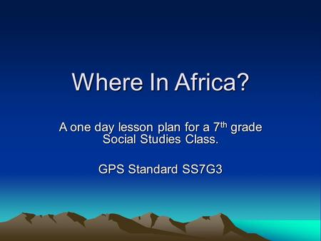 Where In Africa? A one day lesson plan for a 7 th grade Social Studies Class. GPS Standard SS7G3.