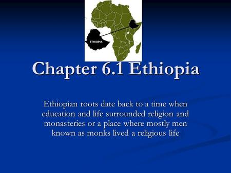 Chapter 6.1 Ethiopia Ethiopian roots date back to a time when education and life surrounded religion and monasteries or a place where mostly men known.
