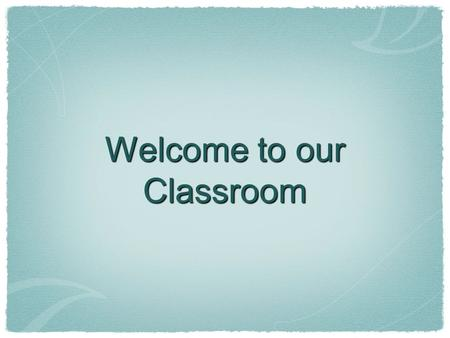 Welcome to our Classroom. Digital-Age Literacy - Scientific & Technological Literacies, Global Awareness Inventive Thinking - Adaptability, Self- direction,
