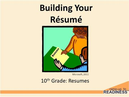 Building Your Résumé 10 th Grade: Resumes Microsoft, 2011.