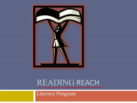 READING REACH Literacy Program. What Is Reading Reach? Reading Reach is an all-volunteer organization that partners with the local library to teach reading.