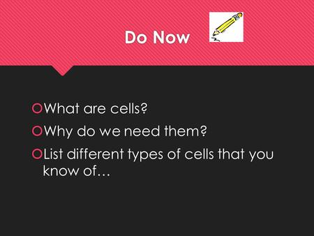 Do Now  What are cells?  Why do we need them?  List different types of cells that you know of…  What are cells?  Why do we need them?  List different.