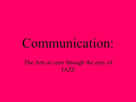 Communication: The Arts as seen through the eyes of JAZZ.